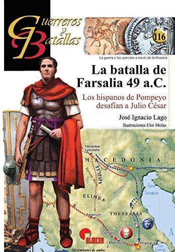 La Batalla de Farsalia 49 A. C.  Los Hispanos de Pompeyo Desafían a Julio César - José Ignacio Lago Marín - Almena Ediciones