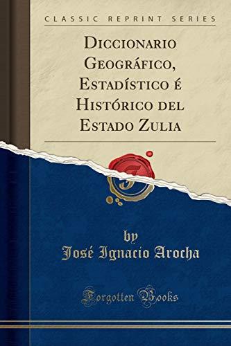 Diccionario Geográfico, Estadístico é Histórico del Estado Zulia (Classic Reprint)