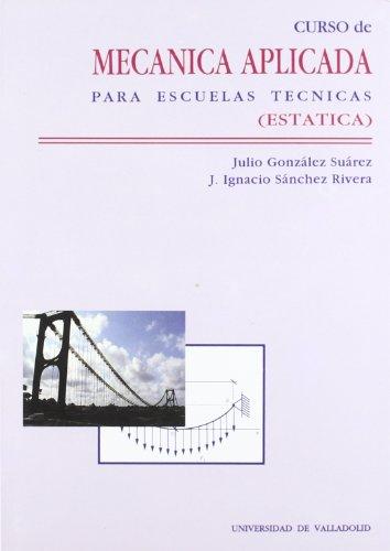 Curso de Mecanica Aplicada Para Escuelas Tecnicas (Estática) - Julio González Suarez; Jose Ignacio Sanchez Rivera - Ediciones Universidad De Valladolid